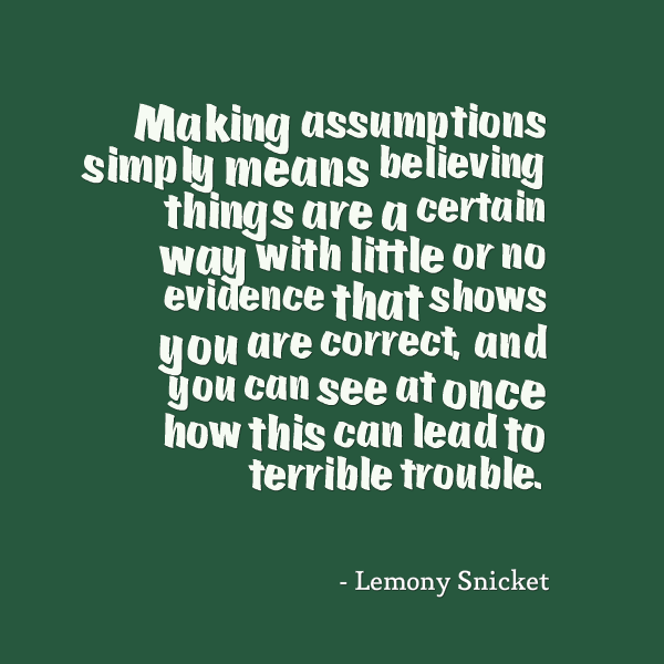 Making-assumptions-simply-means-believing-things-are-a-certain-way-with-little-or-no-evidence-that-shows-you-are-correct-and-you-can-see..-Lemony-Snicket